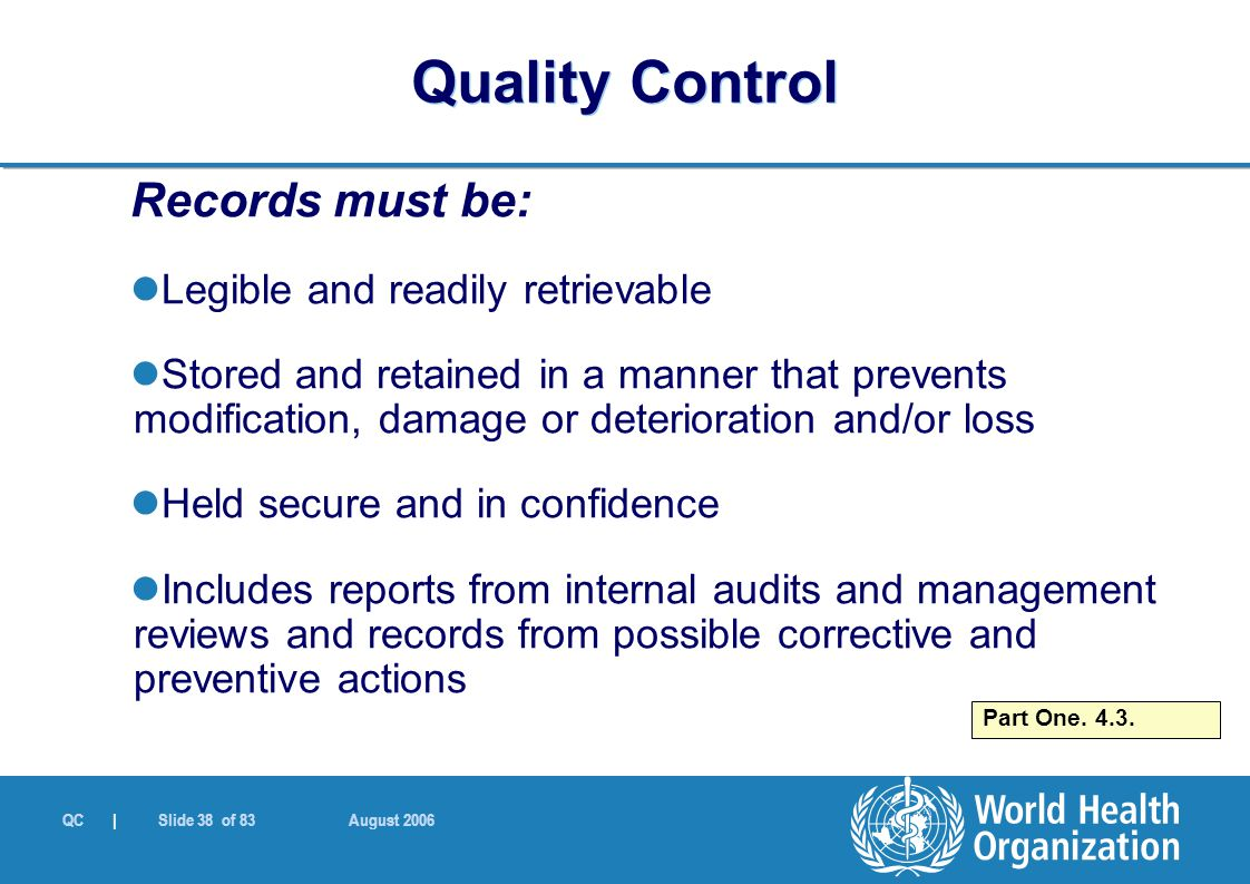 QC | Slide 38 of 83 August 2006 Records must be: Legible and readily retrievable Stored and retained in a manner that prevents modification, damage or