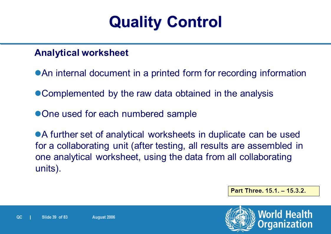 QC | Slide 39 of 83 August 2006 Analytical worksheet An internal document in a printed form for recording information Complemented by the raw data obtained in the analysis One used for each numbered sample A further set of analytical worksheets in duplicate can be used for a collaborating unit (after testing, all results are assembled in one analytical worksheet, using the data from all collaborating units).