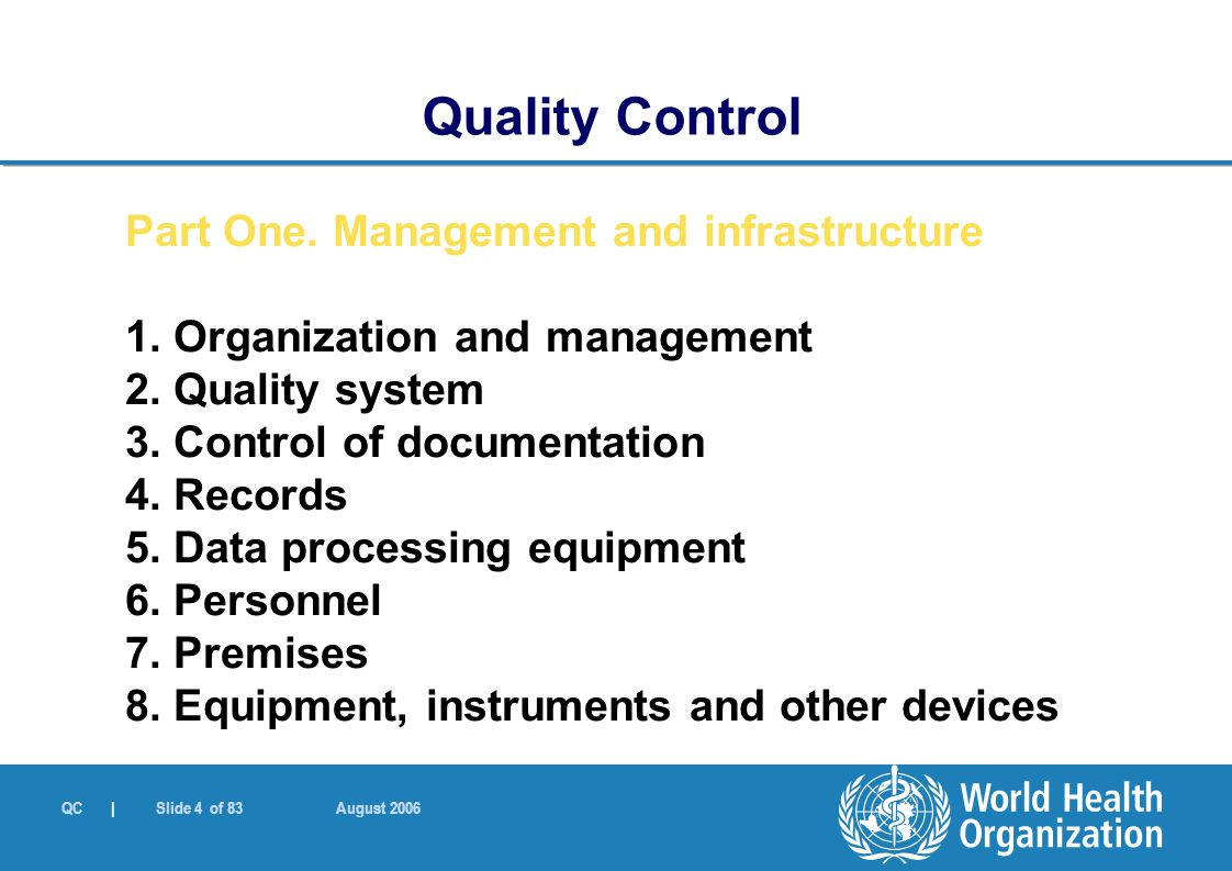 QC | Slide 4 of 83 August 2006 Quality Control Part One. Management and infrastructure 1. Organization and management 2. Quality system 3. Control of