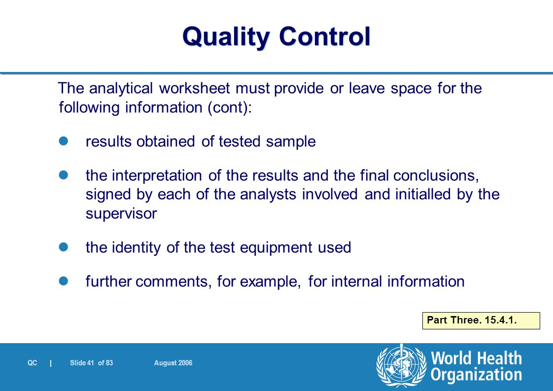 QC | Slide 41 of 83 August 2006 The analytical worksheet must provide or leave space for the following information (cont): results obtained of tested sample the interpretation of the results and the final conclusions, signed by each of the analysts involved and initialled by the supervisor the identity of the test equipment used further comments, for example, for internal information Part Three.