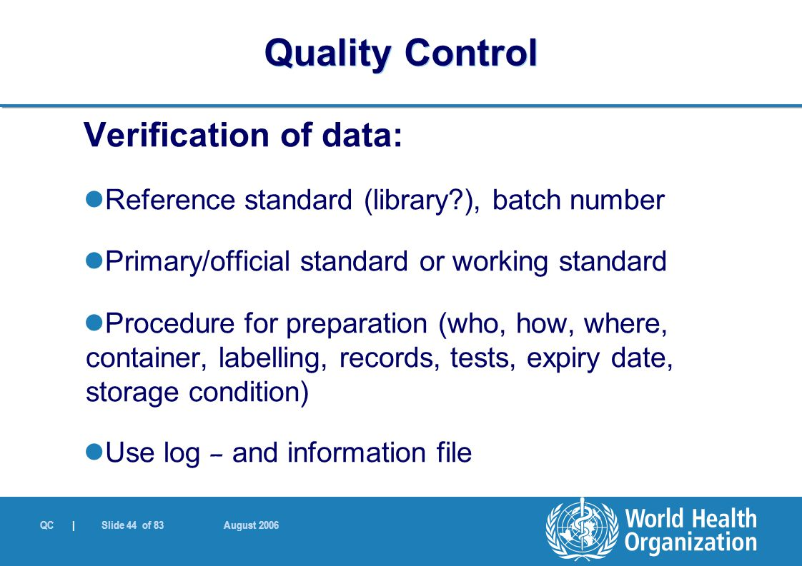 QC | Slide 44 of 83 August 2006 Verification of data: Reference standard (library?), batch number Primary/official standard or working standard Proced