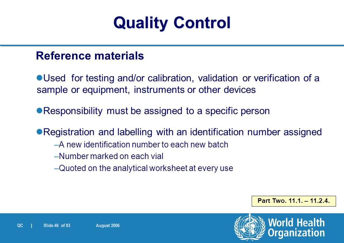 QC | Slide 46 of 83 August 2006 Reference materials Used for testing and/or calibration, validation or verification of a sample or equipment, instruments or other devices Responsibility must be assigned to a specific person Registration and labelling with an identification number assigned –A new identification number to each new batch –Number marked on each vial –Quoted on the analytical worksheet at every use Part Two.