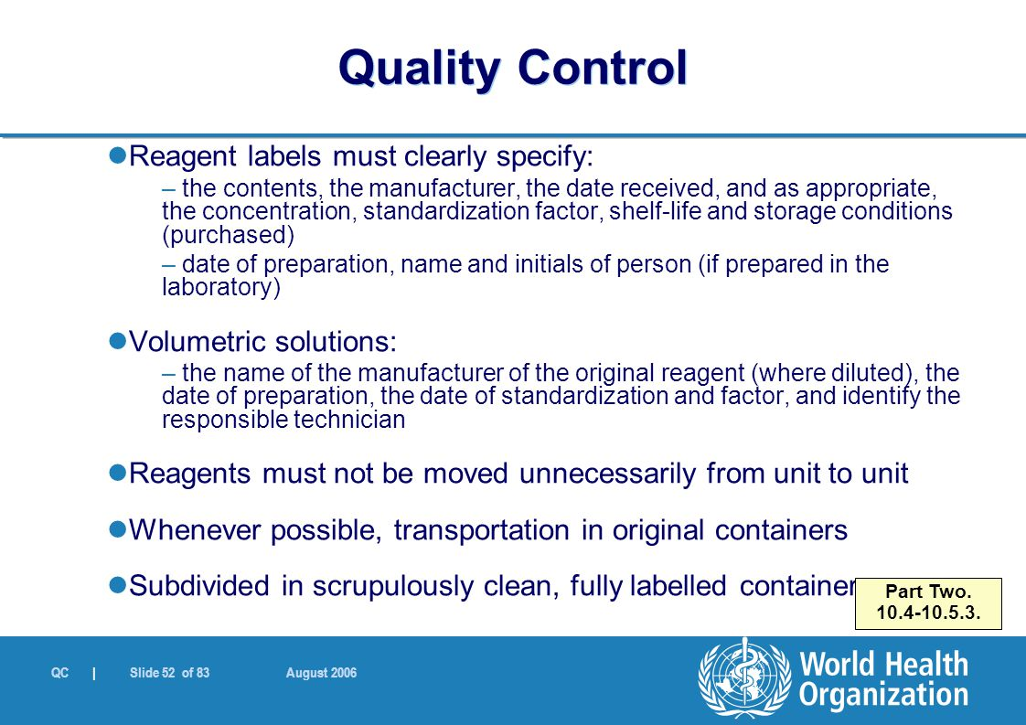 QC | Slide 52 of 83 August 2006 Reagent labels must clearly specify: – the contents, the manufacturer, the date received, and as appropriate, the concentration, standardization factor, shelf-life and storage conditions (purchased) – date of preparation, name and initials of person (if prepared in the laboratory) Volumetric solutions: – the name of the manufacturer of the original reagent (where diluted), the date of preparation, the date of standardization and factor, and identify the responsible technician Reagents must not be moved unnecessarily from unit to unit Whenever possible, transportation in original containers Subdivided in scrupulously clean, fully labelled containers Part Two.
