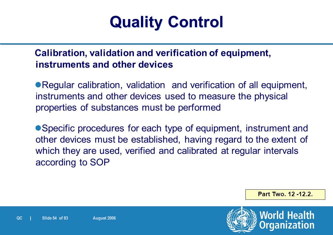 QC | Slide 54 of 83 August 2006 Calibration, validation and verification of equipment, instruments and other devices Regular calibration, validation and verification of all equipment, instruments and other devices used to measure the physical properties of substances must be performed Specific procedures for each type of equipment, instrument and other devices must be established, having regard to the extent of which they are used, verified and calibrated at regular intervals according to SOP Part Two.