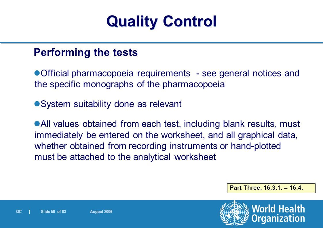 QC | Slide 58 of 83 August 2006 Performing the tests Official pharmacopoeia requirements - see general notices and the specific monographs of the pharmacopoeia System suitability done as relevant All values obtained from each test, including blank results, must immediately be entered on the worksheet, and all graphical data, whether obtained from recording instruments or hand-plotted must be attached to the analytical worksheet Part Three.