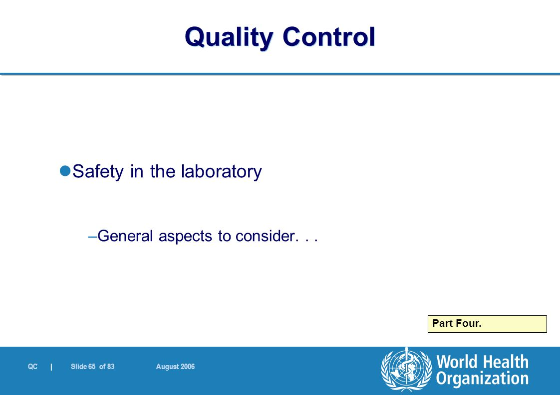QC | Slide 65 of 83 August 2006 Safety in the laboratory –General aspects to consider... Part Four. Quality Control