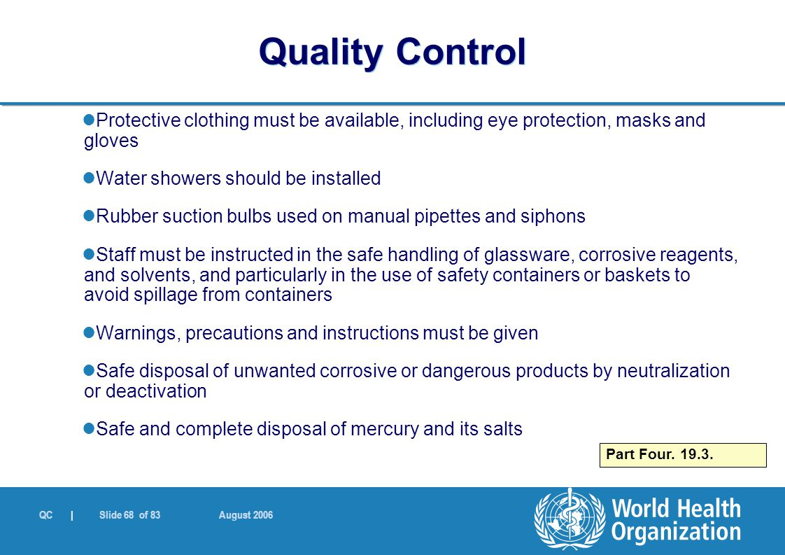 QC | Slide 68 of 83 August 2006 Protective clothing must be available, including eye protection, masks and gloves Water showers should be installed Rubber suction bulbs used on manual pipettes and siphons Staff must be instructed in the safe handling of glassware, corrosive reagents, and solvents, and particularly in the use of safety containers or baskets to avoid spillage from containers Warnings, precautions and instructions must be given Safe disposal of unwanted corrosive or dangerous products by neutralization or deactivation Safe and complete disposal of mercury and its salts Part Four.