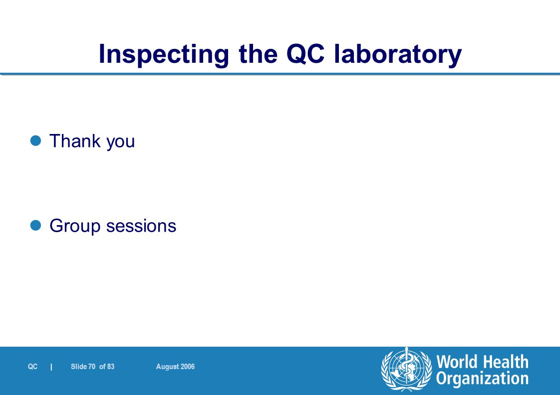 QC | Slide 70 of 83 August 2006 Thank you Group sessions Inspecting the QC laboratory