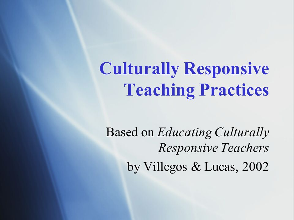 Culturally Responsive Teaching Practices Based on Educating Culturally Responsive Teachers by Villegos & Lucas, 2002 Based on Educating Culturally Responsive Teachers by Villegos & Lucas, 2002