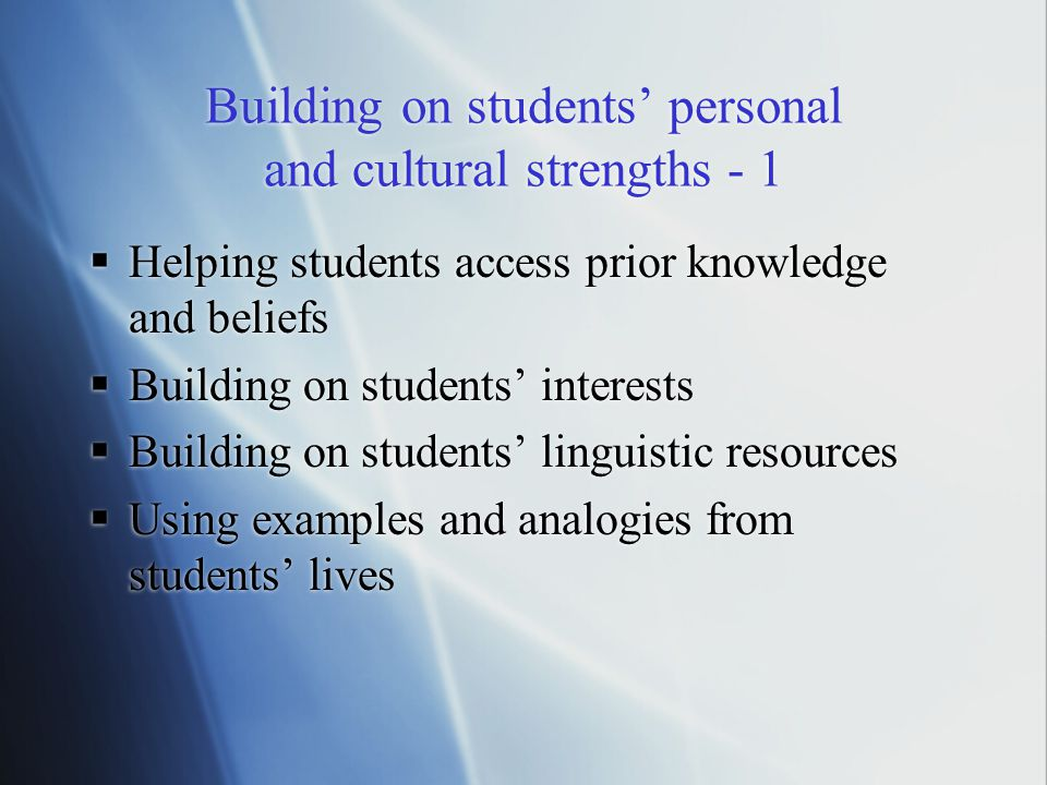 Building on students' personal and cultural strengths - 1  Helping students access prior knowledge and beliefs  Building on students' interests  Building on students' linguistic resources  Using examples and analogies from students' lives  Helping students access prior knowledge and beliefs  Building on students' interests  Building on students' linguistic resources  Using examples and analogies from students' lives