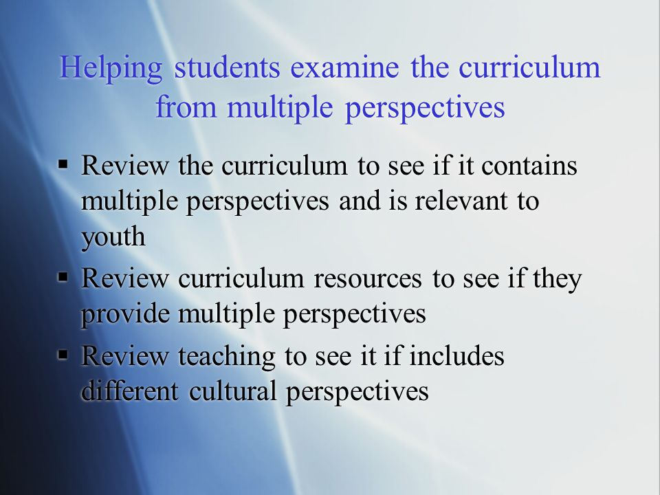 Helping students examine the curriculum from multiple perspectives  Review the curriculum to see if it contains multiple perspectives and is relevant to youth  Review curriculum resources to see if they provide multiple perspectives  Review teaching to see it if includes different cultural perspectives  Review the curriculum to see if it contains multiple perspectives and is relevant to youth  Review curriculum resources to see if they provide multiple perspectives  Review teaching to see it if includes different cultural perspectives