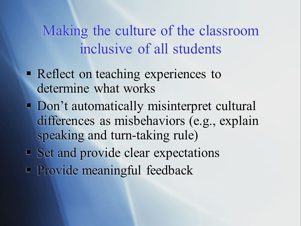 Making the culture of the classroom inclusive of all students  Reflect on teaching experiences to determine what works  Don't automatically misinterpret cultural differences as misbehaviors (e.g., explain speaking and turn-taking rule)  Set and provide clear expectations  Provide meaningful feedback  Reflect on teaching experiences to determine what works  Don't automatically misinterpret cultural differences as misbehaviors (e.g., explain speaking and turn-taking rule)  Set and provide clear expectations  Provide meaningful feedback