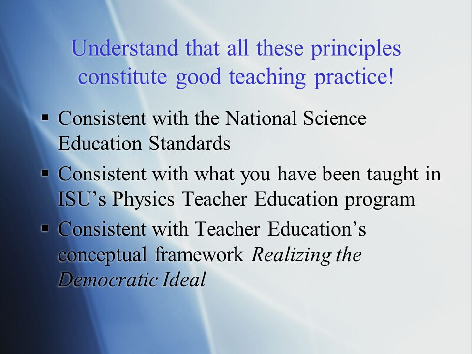 Understand that all these principles constitute good teaching practice.