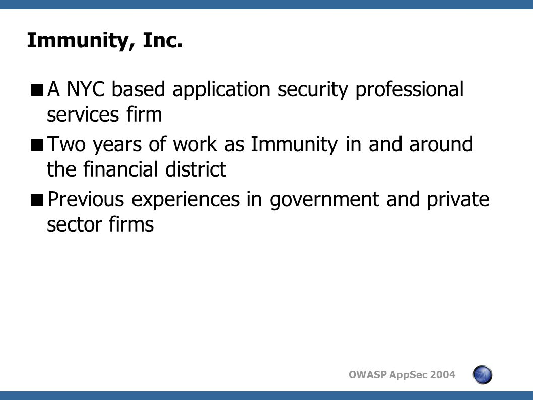 OWASP AppSec 2004 Immunity, Inc.  A NYC based application security professional services firm  Two years of work as Immunity in and around the finan