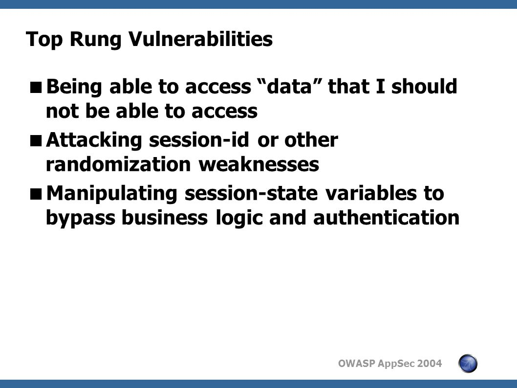 OWASP AppSec 2004 Top Rung Vulnerabilities  Being able to access data that I should not be able to access  Attacking session-id or other randomization weaknesses  Manipulating session-state variables to bypass business logic and authentication