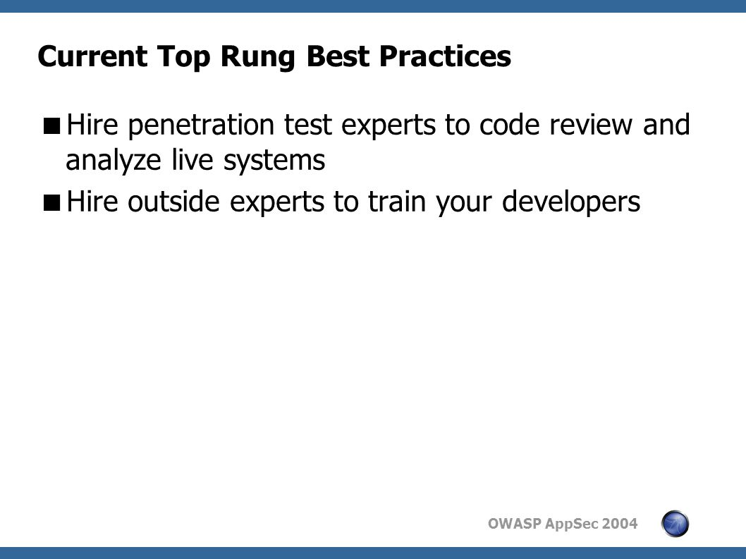 OWASP AppSec 2004 Current Top Rung Best Practices  Hire penetration test experts to code review and analyze live systems  Hire outside experts to train your developers