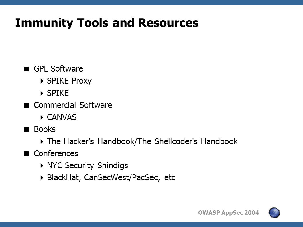 OWASP AppSec 2004 Immunity Tools and Resources  GPL Software  SPIKE Proxy  SPIKE  Commercial Software  CANVAS  Books  The Hacker s Handbook/The Shellcoder s Handbook  Conferences  NYC Security Shindigs  BlackHat, CanSecWest/PacSec, etc