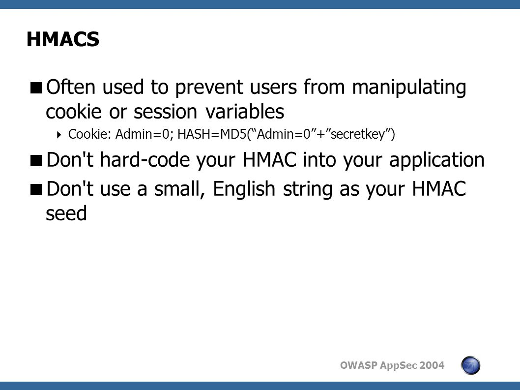 OWASP AppSec 2004 HMACS  Often used to prevent users from manipulating cookie or session variables  Cookie: Admin=0; HASH=MD5( Admin=0 + secretkey )  Don t hard-code your HMAC into your application  Don t use a small, English string as your HMAC seed