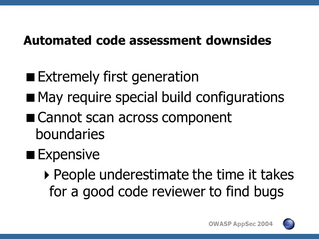 OWASP AppSec 2004 Automated code assessment downsides  Extremely first generation  May require special build configurations  Cannot scan across component boundaries  Expensive  People underestimate the time it takes for a good code reviewer to find bugs