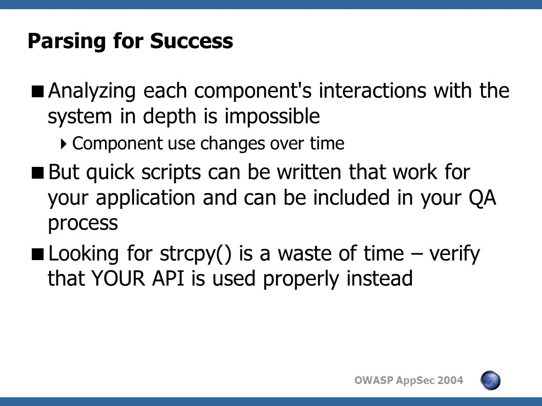 OWASP AppSec 2004 Parsing for Success  Analyzing each component s interactions with the system in depth is impossible  Component use changes over time  But quick scripts can be written that work for your application and can be included in your QA process  Looking for strcpy() is a waste of time – verify that YOUR API is used properly instead