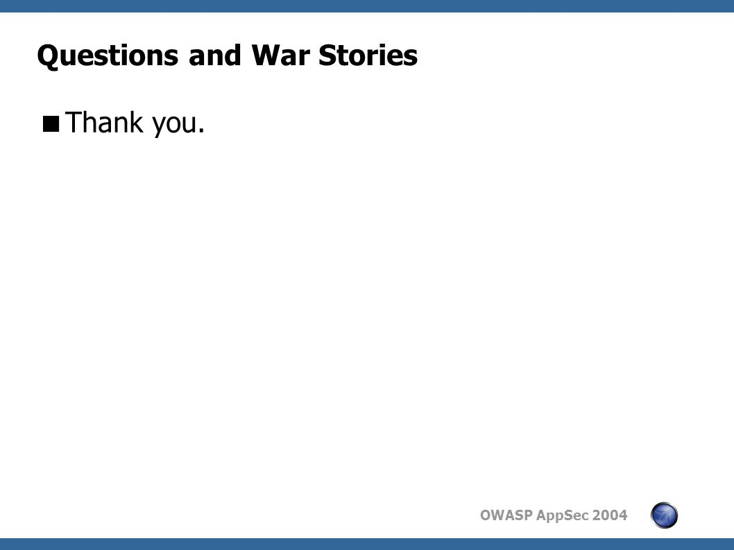 OWASP AppSec 2004 Questions and War Stories  Thank you.