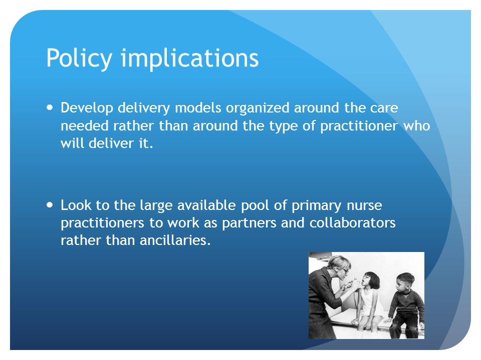 Policy implications Develop delivery models organized around the care needed rather than around the type of practitioner who will deliver it.