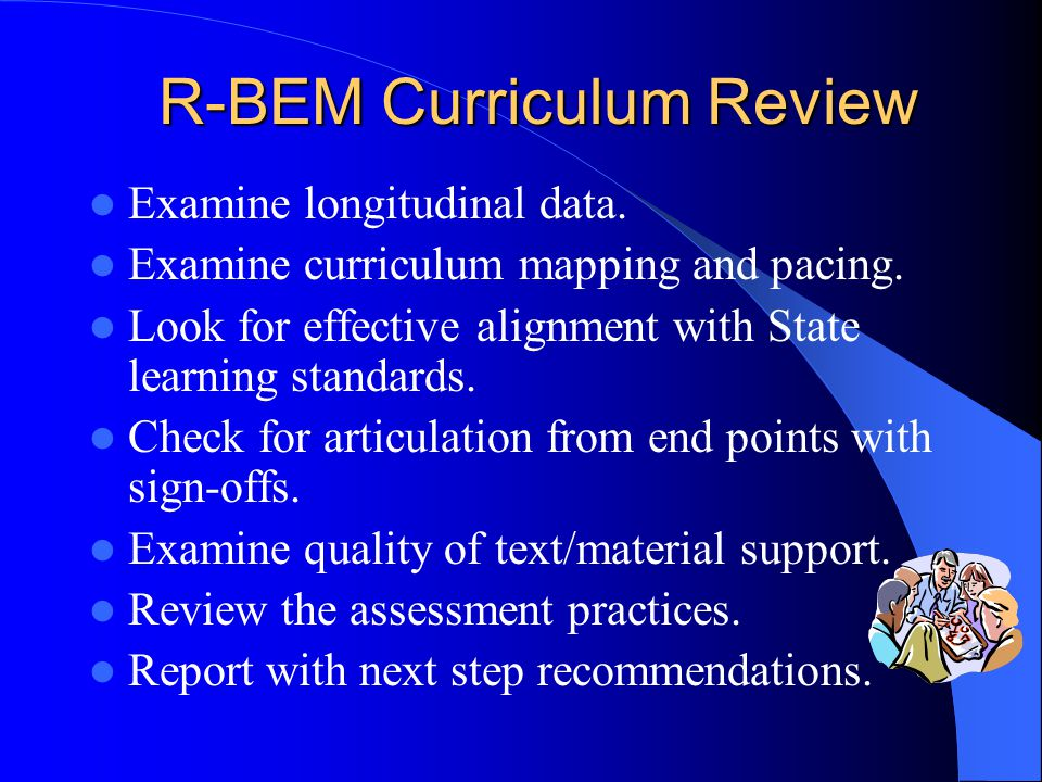 R-BEM Curriculum Review Examine longitudinal data. Examine curriculum mapping and pacing. Look for effective alignment with State learning standards.