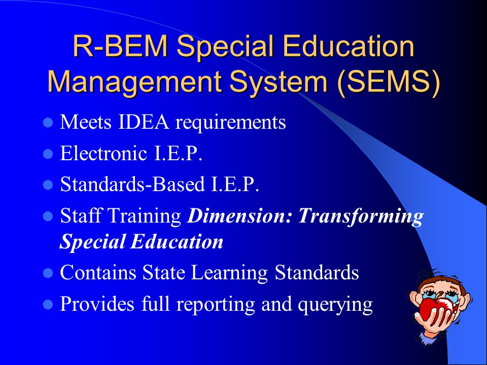 R-BEM Special Education Management System (SEMS) Meets IDEA requirements Electronic I.E.P. Standards-Based I.E.P. Staff Training Dimension: Transformi