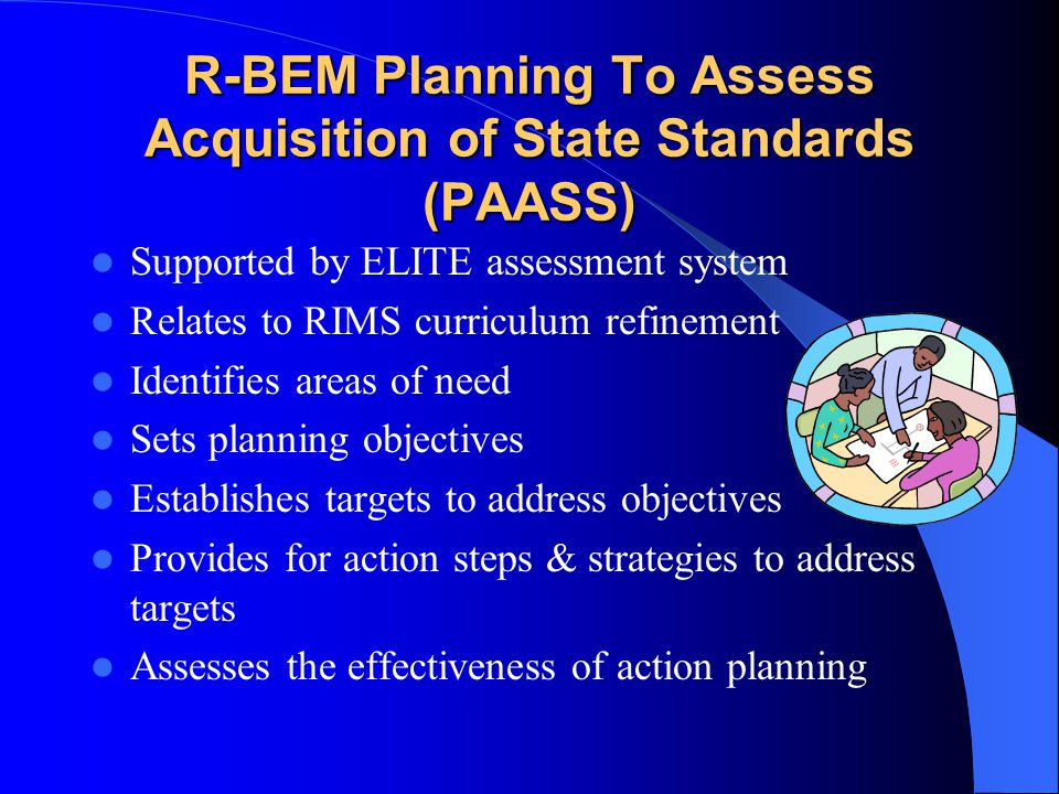 R-BEM Planning To Assess Acquisition of State Standards (PAASS) Supported by ELITE assessment system Relates to RIMS curriculum refinement Identifies