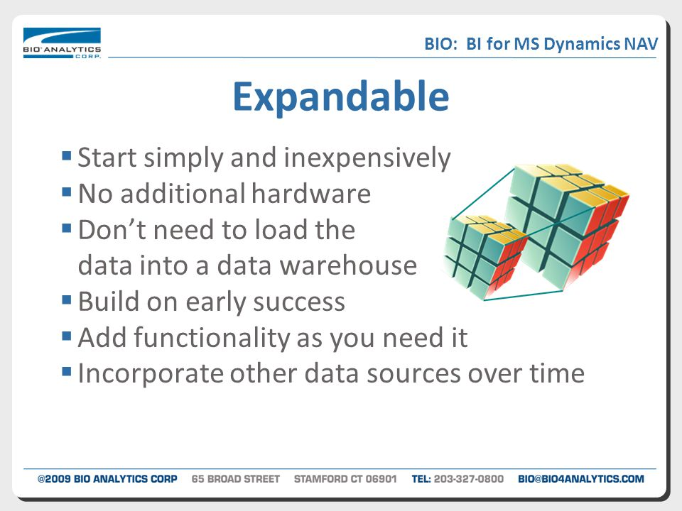 Expandable  Start simply and inexpensively  No additional hardware  Don't need to load the data into a data warehouse  Build on early success  Add functionality as you need it  Incorporate other data sources over time BIO: BI for MS Dynamics NAV