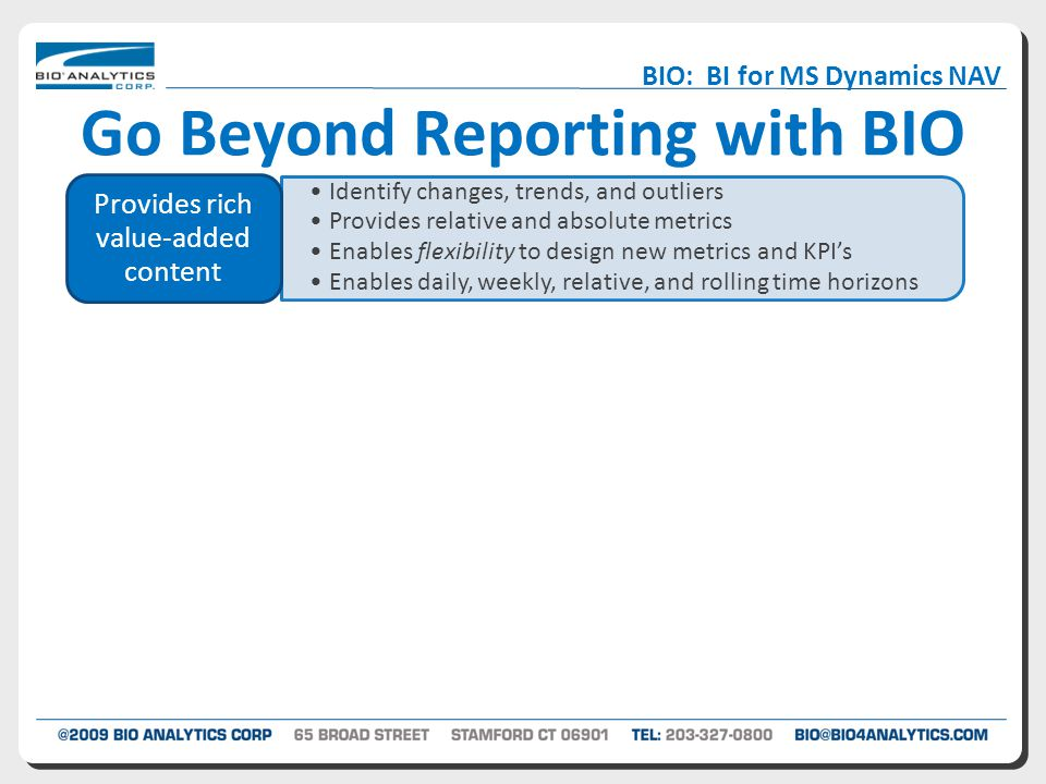 Go Beyond Reporting with BIO Identify changes, trends, and outliers Provides relative and absolute metrics Enables flexibility to design new metrics and KPI's Enables daily, weekly, relative, and rolling time horizons Provides rich value-added content Extends the reach of information Cuts across classic system boundaries Visualizations that tell a story BIO: BI for MS Dynamics NAV