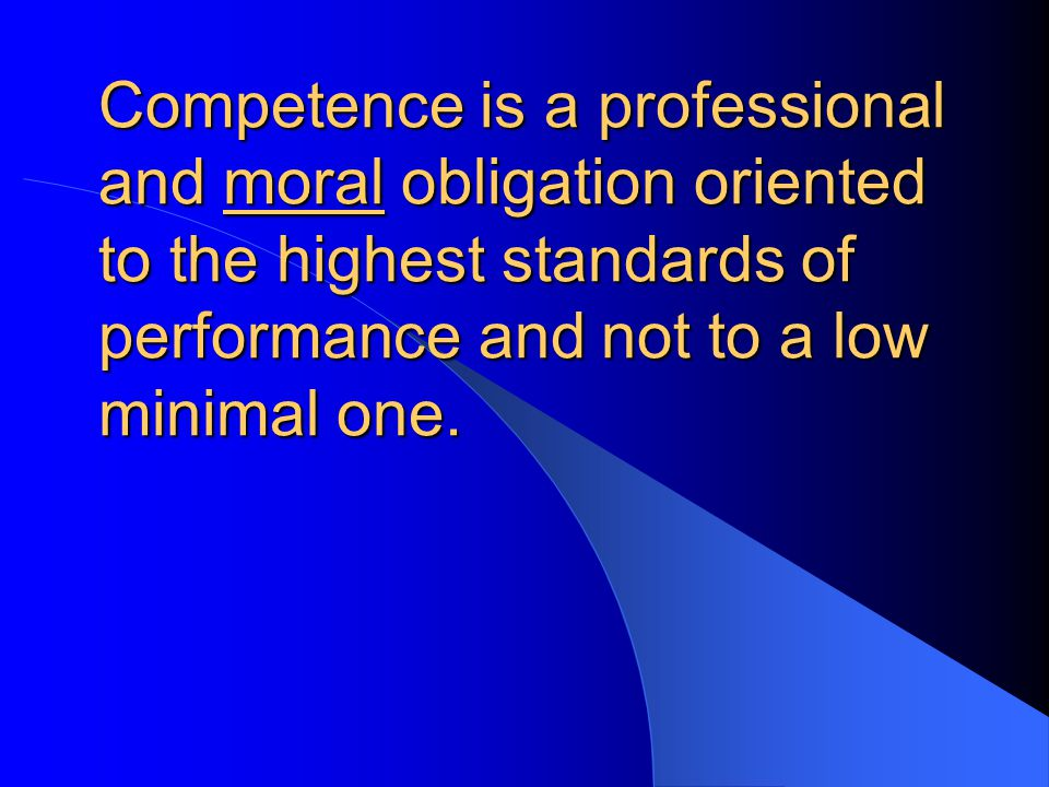 Competence is a professional and moral obligation oriented to the highest standards of performance and not to a low minimal one.