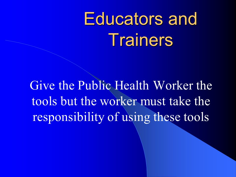 Educators and Trainers Give the Public Health Worker the tools but the worker must take the responsibility of using these tools