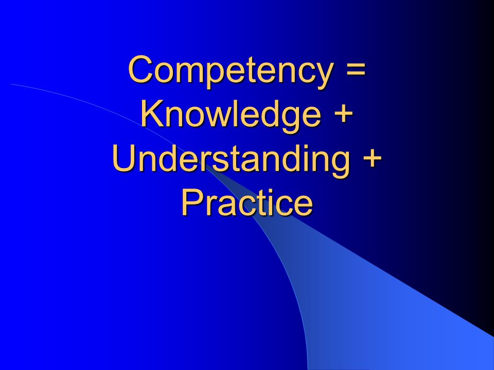 Competency = Knowledge + Understanding + Practice