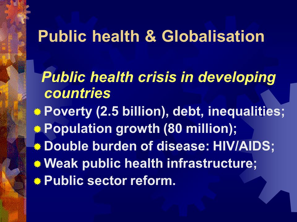 Public health & Globalisation Global opportunities for health  Inclusion/ connection  New market incentives for R&D  New resources for effective interventions  Knowledge dissemination  New rules to control cross border risks