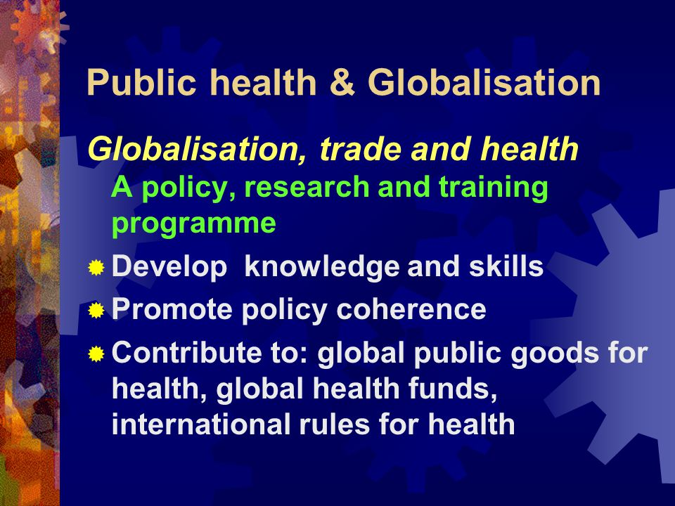 Public health & Globalisation WHO's response  Strategic directions;  Priority for: diseases of the poor, tobacco;  Support for national health systems;  New: Partnerships and relationships; Resources; Rules ; Optimism.