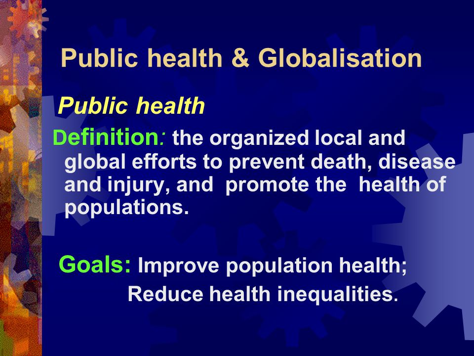 Public health & Globalisation Performance Objectives By the end of this presentation, we will learn to:  Conceptualize what public health is  Apply basic knowledge of public health to our health needs  Acquire knowledge about globalisation