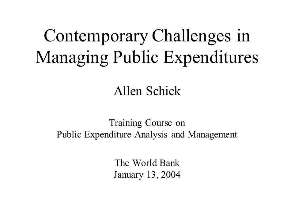 Contemporary Challenges in Managing Public Expenditures Allen Schick Training Course on Public Expenditure Analysis and Management The World Bank January 13, 2004