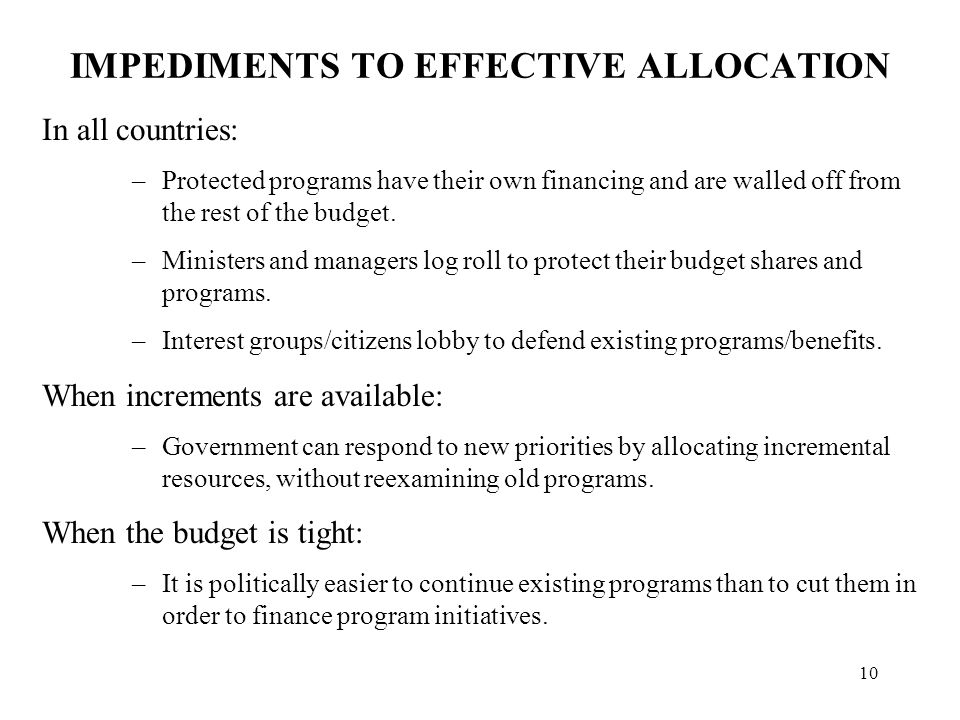 10 IMPEDIMENTS TO EFFECTIVE ALLOCATION In all countries: –Protected programs have their own financing and are walled off from the rest of the budget.