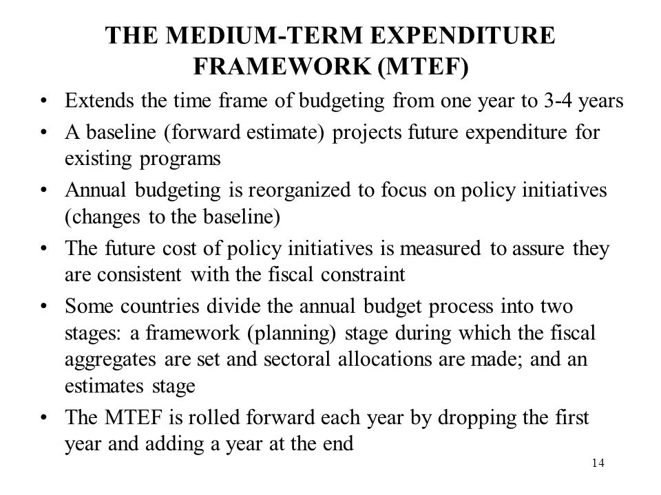 14 THE MEDIUM-TERM EXPENDITURE FRAMEWORK (MTEF) Extends the time frame of budgeting from one year to 3-4 years A baseline (forward estimate) projects future expenditure for existing programs Annual budgeting is reorganized to focus on policy initiatives (changes to the baseline) The future cost of policy initiatives is measured to assure they are consistent with the fiscal constraint Some countries divide the annual budget process into two stages: a framework (planning) stage during which the fiscal aggregates are set and sectoral allocations are made; and an estimates stage The MTEF is rolled forward each year by dropping the first year and adding a year at the end