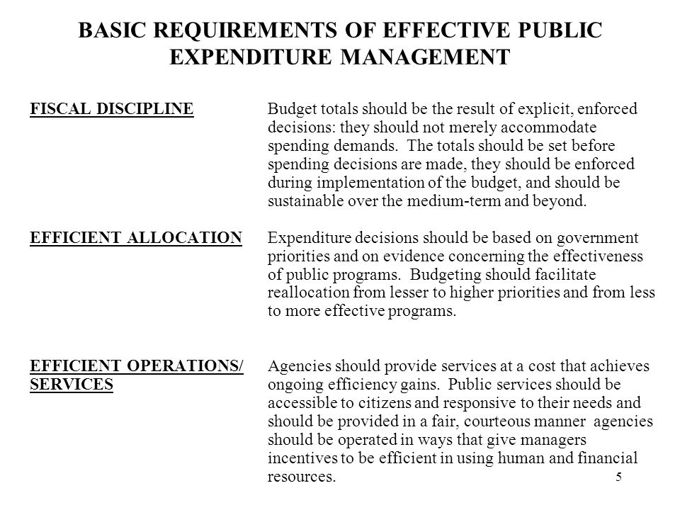 5 BASIC REQUIREMENTS OF EFFECTIVE PUBLIC EXPENDITURE MANAGEMENT FISCAL DISCIPLINEBudget totals should be the result of explicit, enforced decisions: they should not merely accommodate spending demands.
