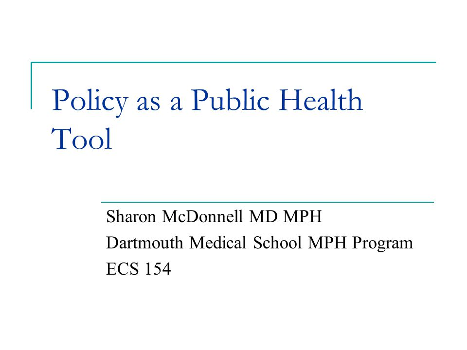 Policy as a Public Health Tool Sharon McDonnell MD MPH Dartmouth Medical School MPH Program ECS 154