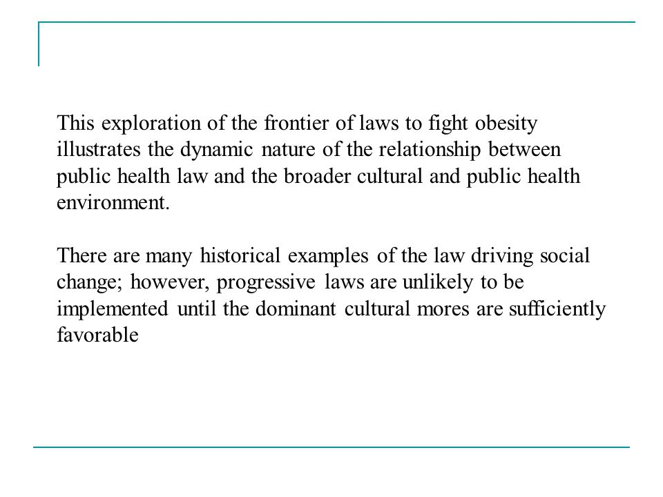This exploration of the frontier of laws to fight obesity illustrates the dynamic nature of the relationship between public health law and the broader cultural and public health environment.
