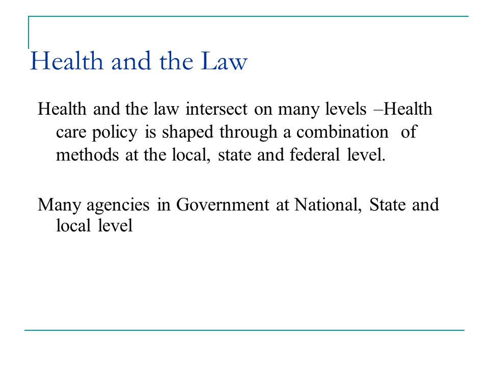 Health and the Law Health and the law intersect on many levels –Health care policy is shaped through a combination of methods at the local, state and federal level.