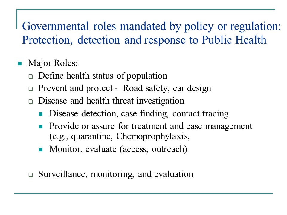 Governmental roles mandated by policy or regulation: Protection, detection and response to Public Health Major Roles:  Define health status of population  Prevent and protect - Road safety, car design  Disease and health threat investigation Disease detection, case finding, contact tracing Provide or assure for treatment and case management (e.g., quarantine, Chemoprophylaxis, Monitor, evaluate (access, outreach)  Surveillance, monitoring, and evaluation