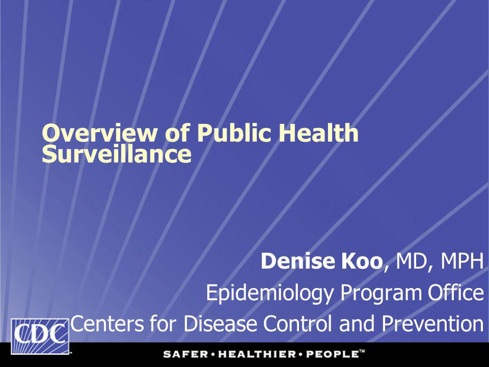 Overview of Public Health Surveillance Denise Koo, MD, MPH Epidemiology Program Office Centers for Disease Control and Prevention
