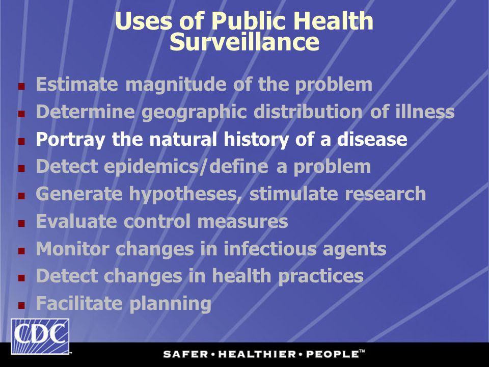 Uses of Public Health Surveillance Estimate magnitude of the problem Determine geographic distribution of illness Portray the natural history of a disease Detect epidemics/define a problem Generate hypotheses, stimulate research Evaluate control measures Monitor changes in infectious agents Detect changes in health practices Facilitate planning