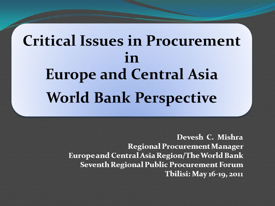 Critical Issues in Procurement in Europe and Central Asia World Bank Perspective Devesh C. Mishra Regional Procurement Manager Europe and Central Asia