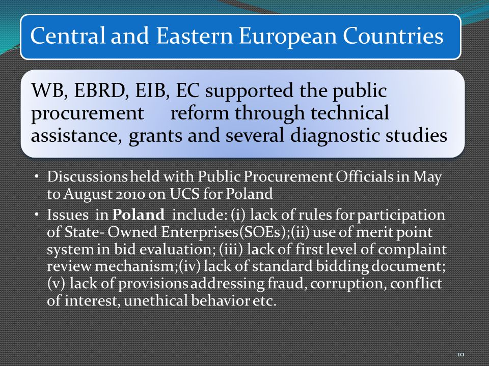 Central and Eastern European Countries WB, EBRD, EIB, EC supported the public procurement reform through technical assistance, grants and several diagnostic studies Discussions held with Public Procurement Officials in May to August 2010 on UCS for Poland Issues in Poland include: (i) lack of rules for participation of State- Owned Enterprises(SOEs);(ii) use of merit point system in bid evaluation; (iii) lack of first level of complaint review mechanism;(iv) lack of standard bidding document; (v) lack of provisions addressing fraud, corruption, conflict of interest, unethical behavior etc.