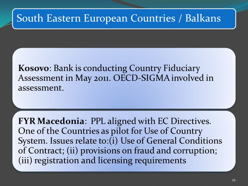 South Eastern European Countries / Balkans Kosovo: Bank is conducting Country Fiduciary Assessment in May 2011. OECD-SIGMA involved in assessment. FYR